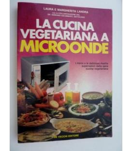 LA CUCINA VEGETARIANA A MICROONDE I Menu' e le deliziose ricette superveloci della sana cucina vegetariana