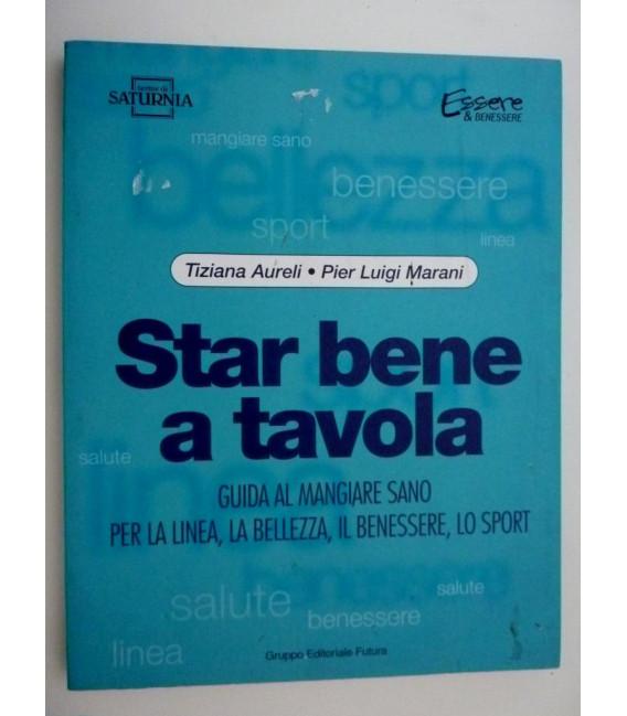 STAR BENE A TAVOLA Guida al Mangiar Sano, per la linea,la bellezza,il benessere,lo sport. Prima Edizione